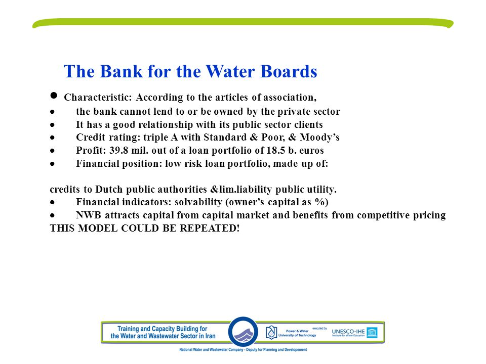 The Bank for the Water Boards Characteristic: According to the articles of association, the bank cannot lend to or be owned by the private sector It has a good relationship with its public sector clients Credit rating: triple A with Standard & Poor, & Moodys Profit: 39.8 mil.