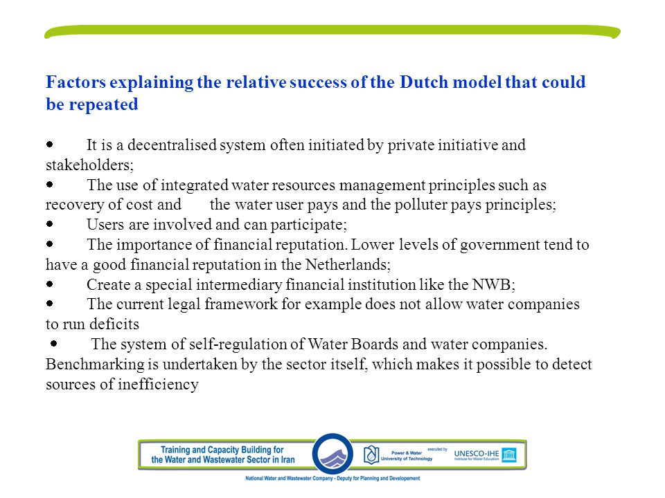 Factors explaining the relative success of the Dutch model that could be repeated It is a decentralised system often initiated by private initiative and stakeholders; The use of integrated water resources management principles such as recovery of cost and the water user pays and the polluter pays principles; Users are involved and can participate; The importance of financial reputation.