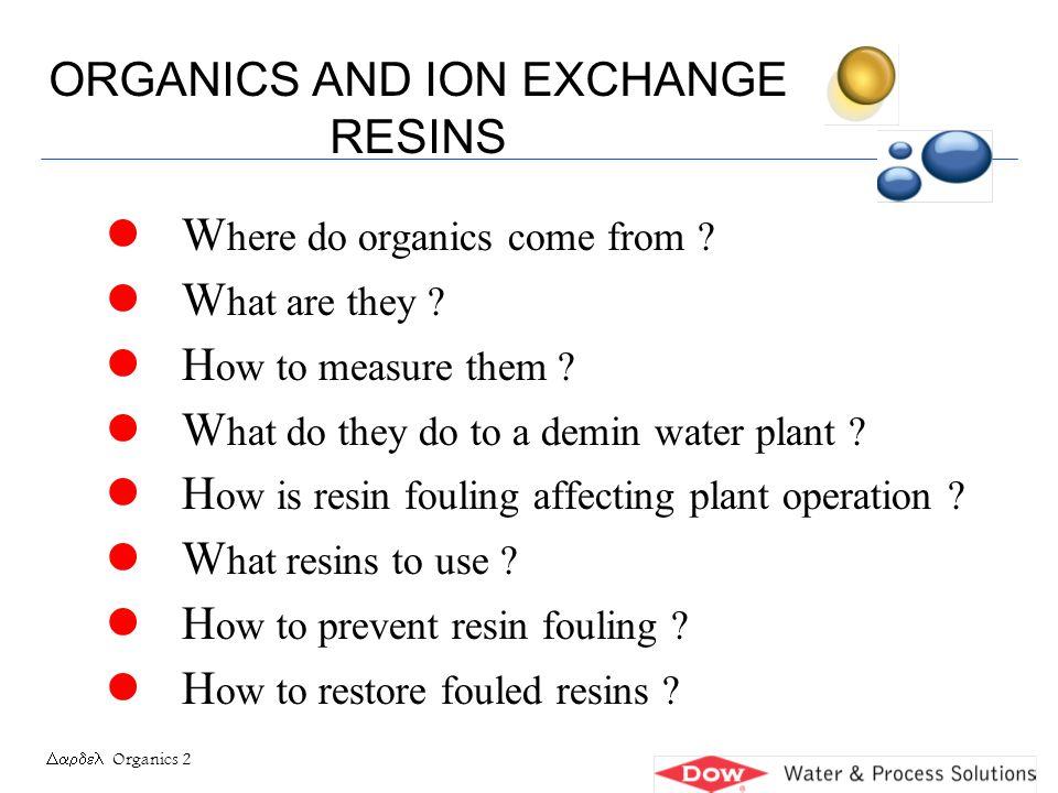 Organics 13 ADSORPTION OF THE ORGANIC ACID Combination of ionic and Van der Waals attraction Polystyrene anion resin Organic acid Polystyrene anion resin