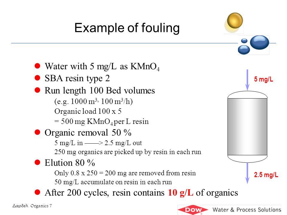Organics 18 l New Example High TDS water, 15 meq/L, 30 mg/L KMnO 4 Combination WBA / SBA WBA cap 1.0 eq/L, ionic load 10 meq/L > 100 BV treated SBA cap 0.5 eq/L, ionic load 5 meq/L > 100 BV treated Each litre of WBA gets 24 mg x 100 BV = 2.4 g as KMnO 4 WBA picks up about 60% of organics lets through 40% SBA gets 0.4 x 30 = 12 mg/L H2O Each litre of SBA gets 12 mg x 100 BV = 1.2 g as KMnO 4 ORGANIC LOAD (cont.) 2.5 mg/L Org 12 mg/L Ions 5 meq/L WBASBA Org 30 mg/L Ions 15 meq/L Cap 1.0 eq/LCap 0.5 eq/L