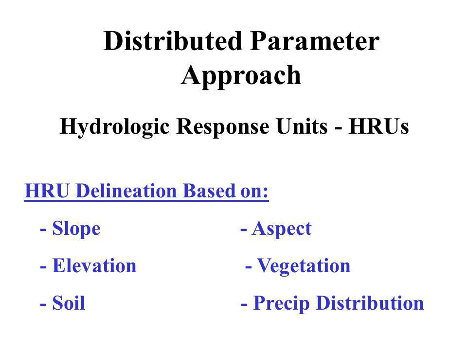 Distributed Parameter Approach Hydrologic Response Units - HRUs HRU Delineation Based on: - Slope - Aspect - Elevation - Vegetation - Soil - Precip Distribution