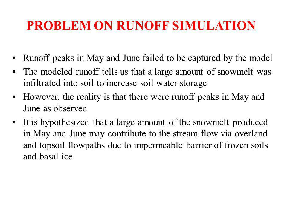 PROBLEM ON RUNOFF SIMULATION Runoff peaks in May and June failed to be captured by the model The modeled runoff tells us that a large amount of snowmelt was infiltrated into soil to increase soil water storage However, the reality is that there were runoff peaks in May and June as observed It is hypothesized that a large amount of the snowmelt produced in May and June may contribute to the stream flow via overland and topsoil flowpaths due to impermeable barrier of frozen soils and basal ice