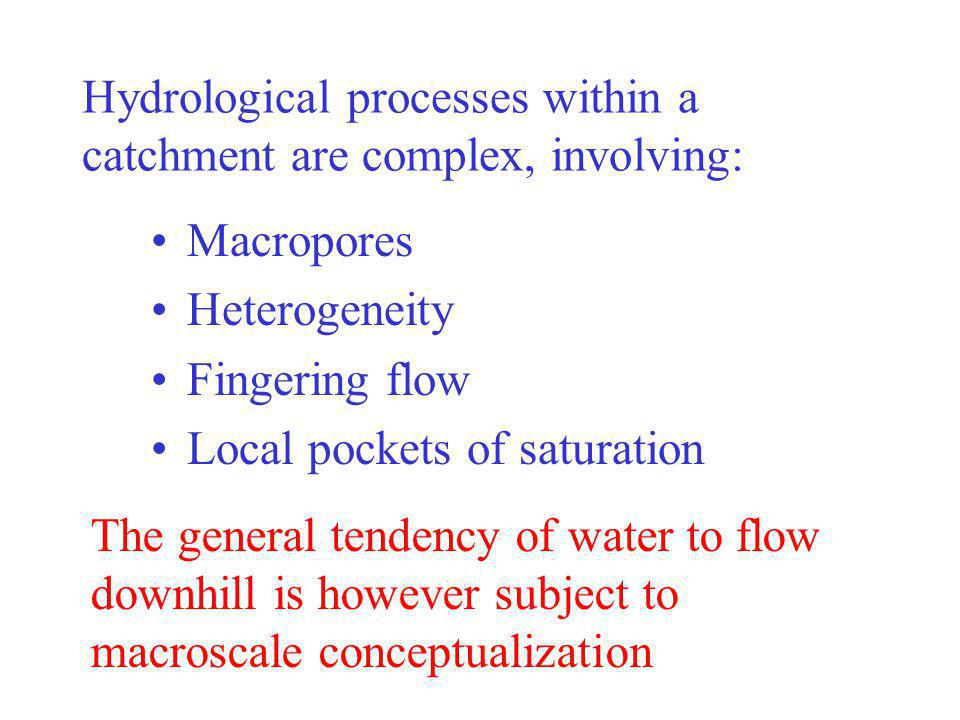 Hydrological processes within a catchment are complex, involving: Macropores Heterogeneity Fingering flow Local pockets of saturation The general tendency of water to flow downhill is however subject to macroscale conceptualization