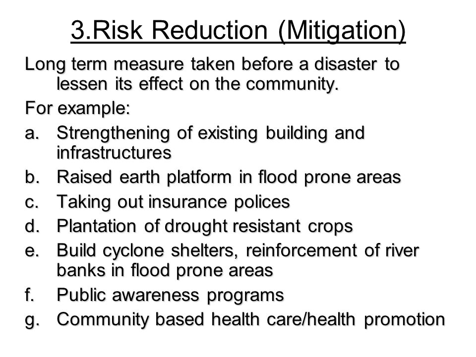 3.Risk Reduction (Mitigation) Long term measure taken before a disaster to lessen its effect on the community. For example: a.Strengthening of existin