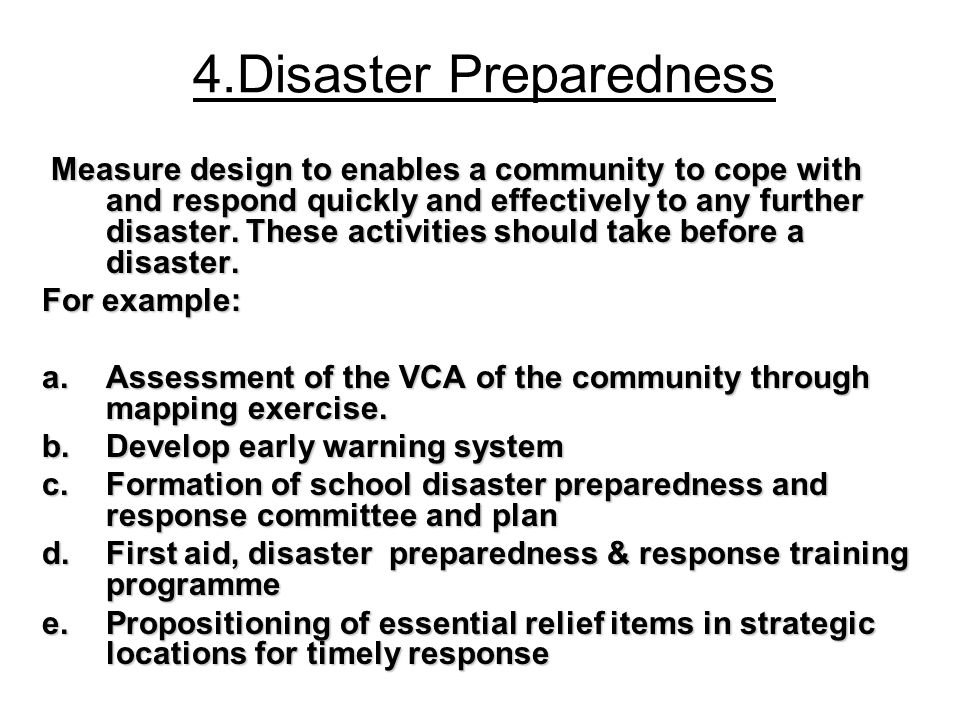 4.Disaster Preparedness Measure design to enables a community to cope with and respond quickly and effectively to any further disaster. These activiti