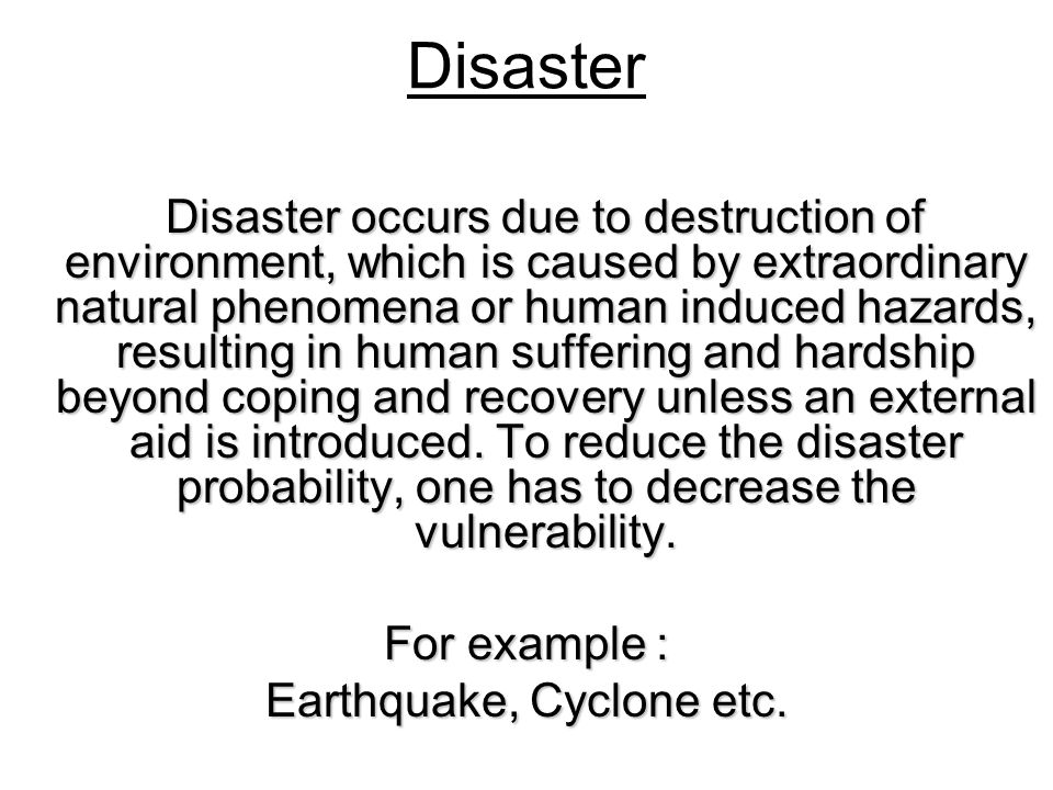 Disaster Disaster occurs due to destruction of environment, which is caused by extraordinary natural phenomena or human induced hazards, resulting in