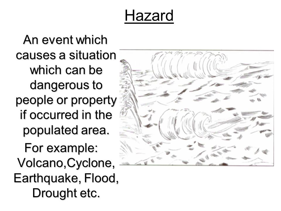 Hazard An event which causes a situation which can be dangerous to people or property if occurred in the populated area. An event which causes a situa