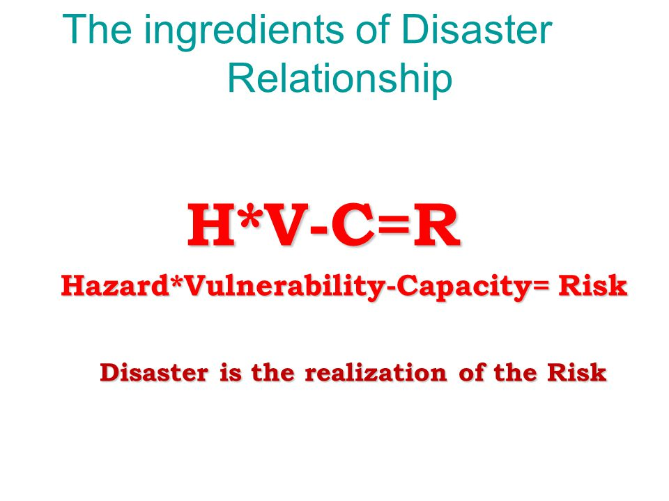 The ingredients of Disaster Relationship H*V-C=R H*V-C=R Hazard*Vulnerability-Capacity= Risk Hazard*Vulnerability-Capacity= Risk Disaster is the reali