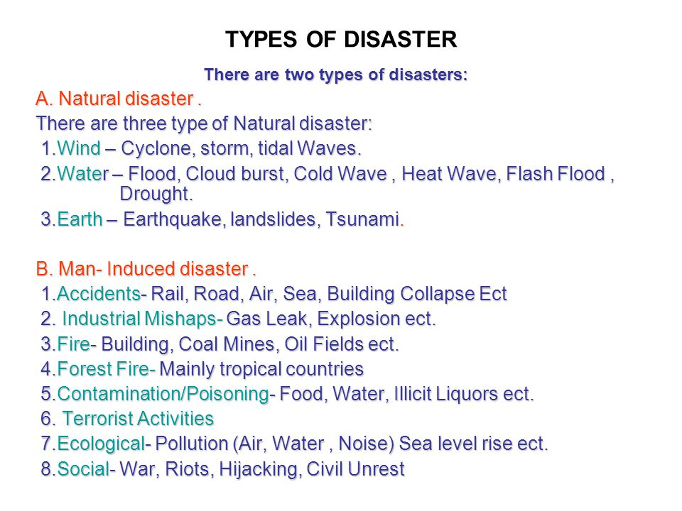 TYPES OF DISASTER There are two types of disasters: A. Natural disaster. There are three type of Natural disaster: 1.Wind – Cyclone, storm, tidal Wave