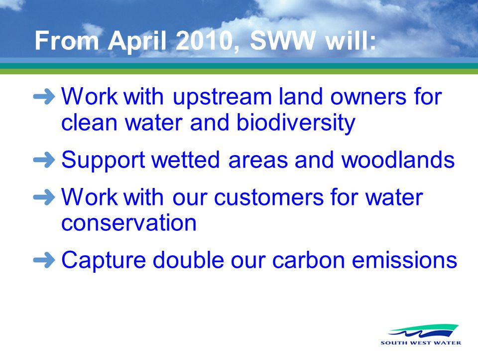 From April 2010, SWW will: Work with upstream land owners for clean water and biodiversity Support wetted areas and woodlands Work with our customers