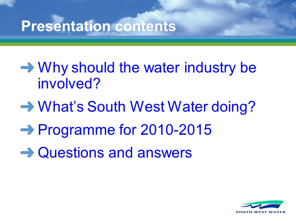 Presentation contents Why should the water industry be involved? Whats South West Water doing? Programme for 2010-2015 Questions and answers