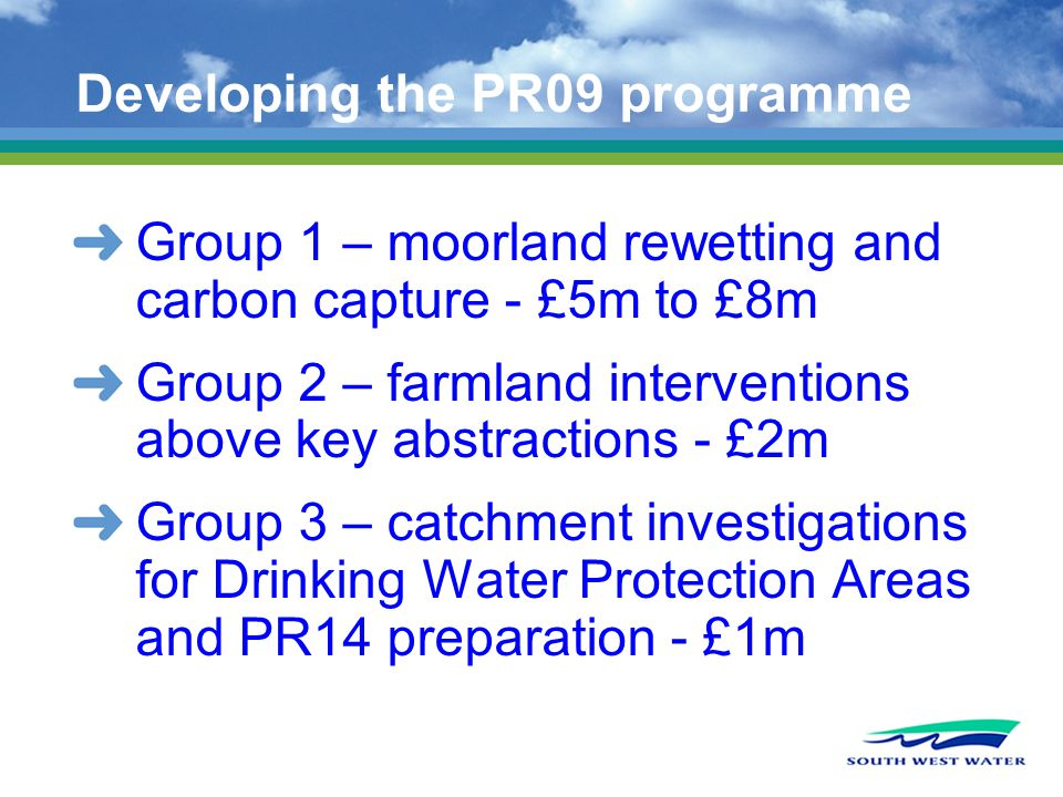 Developing the PR09 programme Group 1 – moorland rewetting and carbon capture - £5m to £8m Group 2 – farmland interventions above key abstractions - £2m Group 3 – catchment investigations for Drinking Water Protection Areas and PR14 preparation - £1m