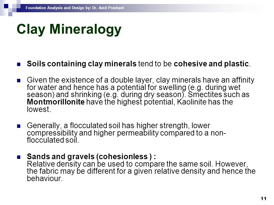 Foundation Analysis and Design by: Dr. Amit Prashant 11 Clay Mineralogy Soils containing clay minerals tend to be cohesive and plastic. Given the exis