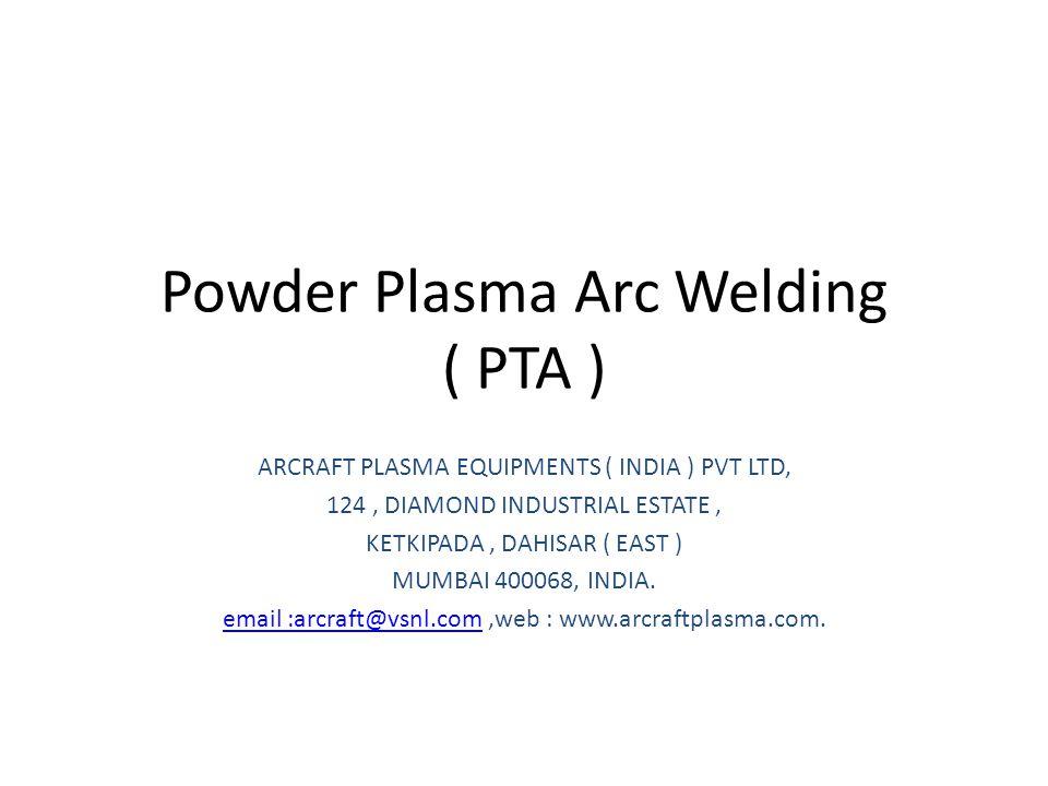 Powder Plasma Arc Welding ( PTA ) ARCRAFT PLASMA EQUIPMENTS ( INDIA ) PVT LTD, 124, DIAMOND INDUSTRIAL ESTATE, KETKIPADA, DAHISAR ( EAST ) MUMBAI 400068, INDIA.