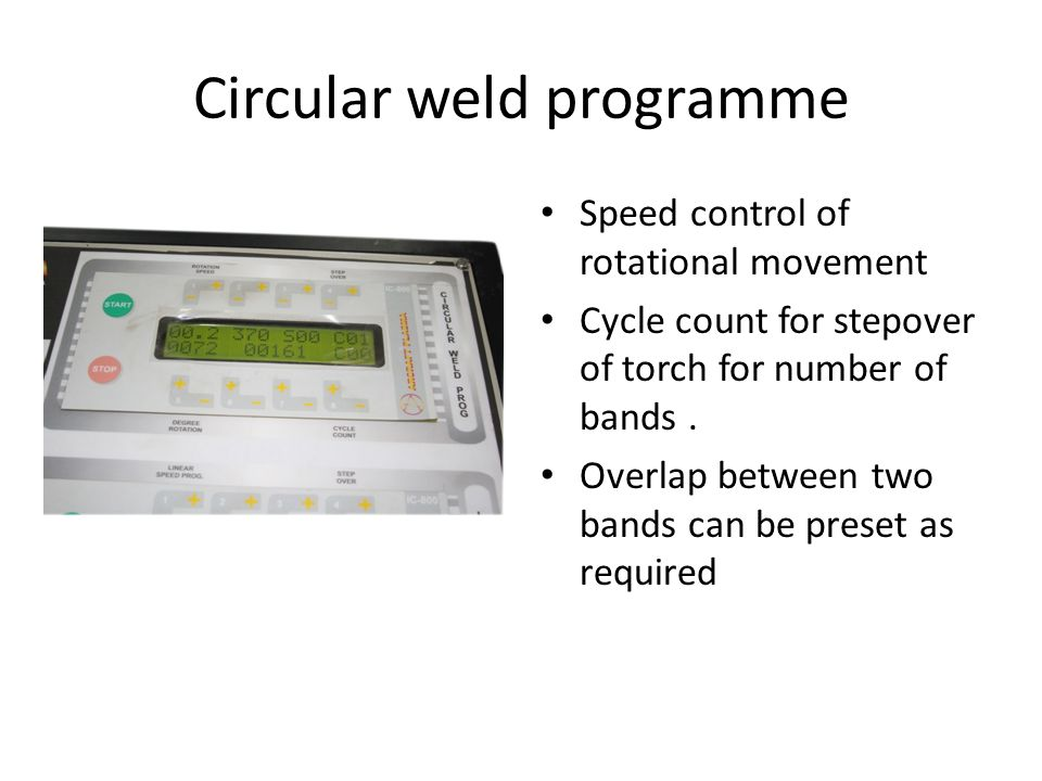 Circular weld programme Speed control of rotational movement Cycle count for stepover of torch for number of bands.