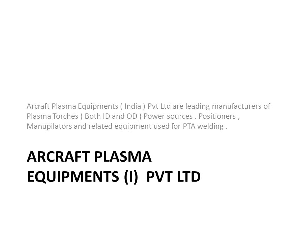 ARCRAFT PLASMA EQUIPMENTS (I) PVT LTD Arcraft Plasma Equipments ( India ) Pvt Ltd are leading manufacturers of Plasma Torches ( Both ID and OD ) Power sources, Positioners, Manupilators and related equipment used for PTA welding.