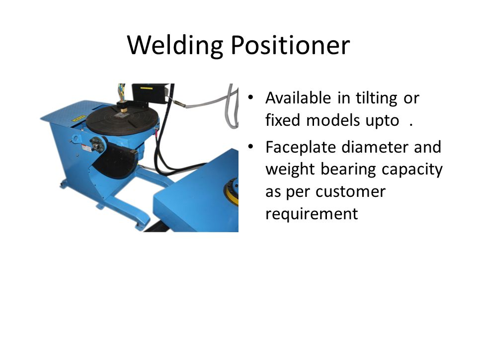 Welding Positioner Available in tilting or fixed models upto.