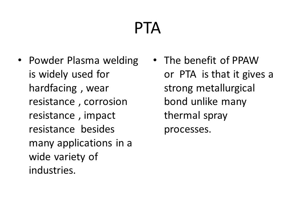 PTA Powder Plasma welding is widely used for hardfacing, wear resistance, corrosion resistance, impact resistance besides many applications in a wide variety of industries.