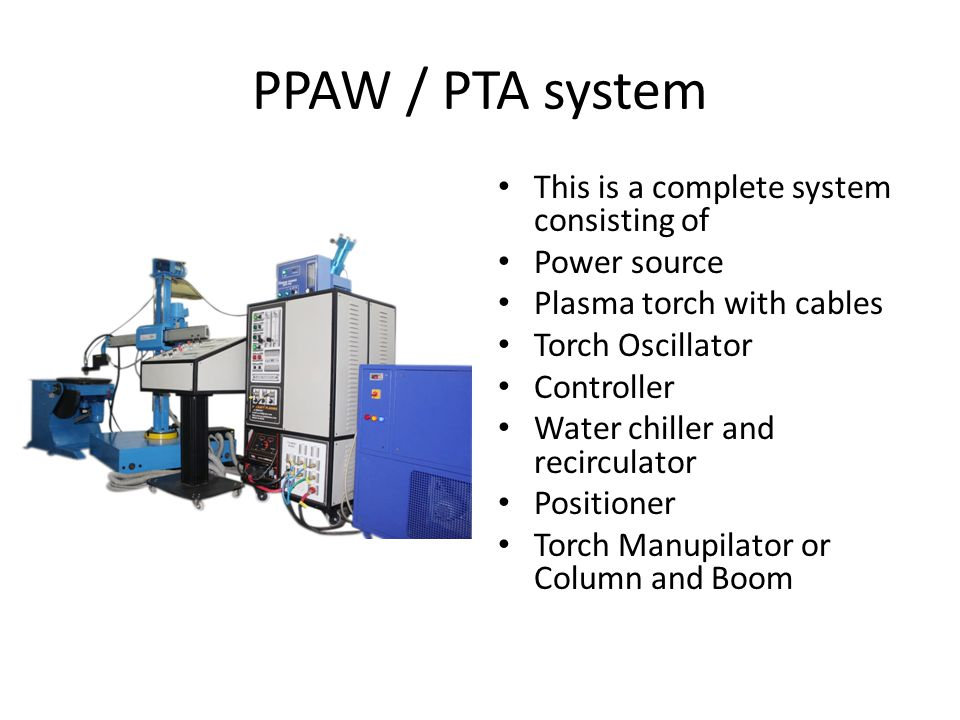 PPAW / PTA system This is a complete system consisting of Power source Plasma torch with cables Torch Oscillator Controller Water chiller and recirculator Positioner Torch Manupilator or Column and Boom
