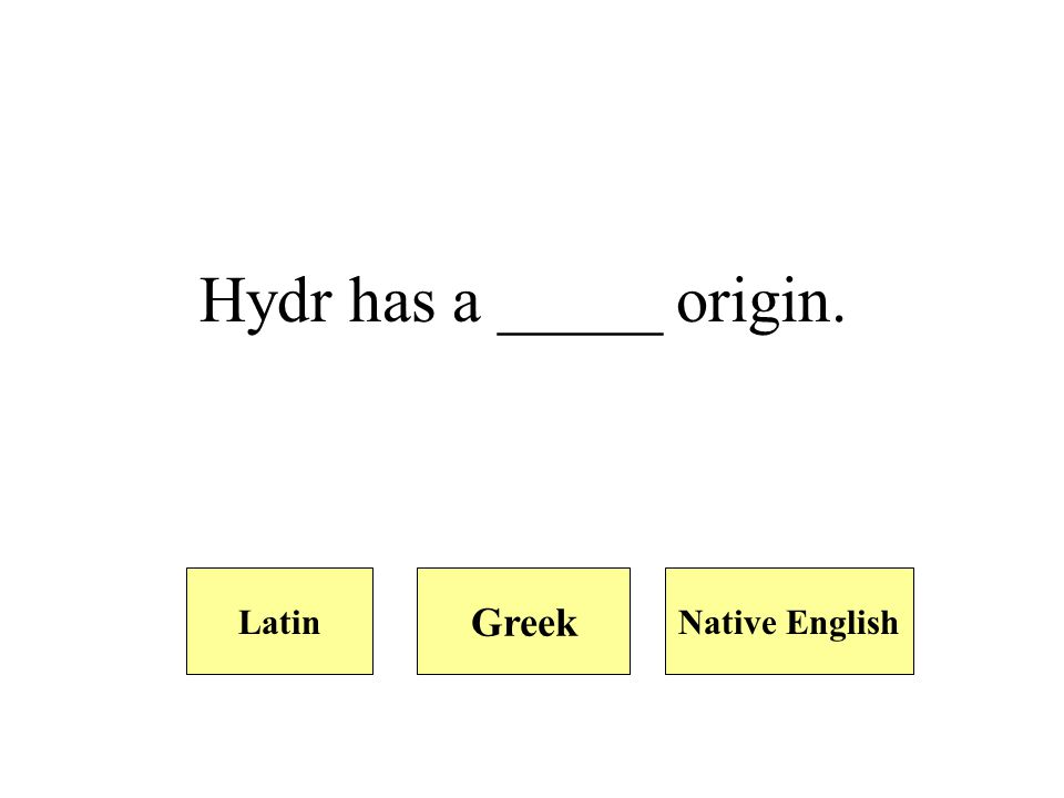 Hydr has a _____ origin. Native EnglishLatin Greek