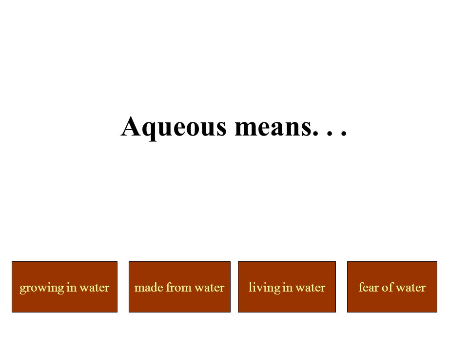 made from waterliving in watergrowing in waterfear of water Aqueous means...