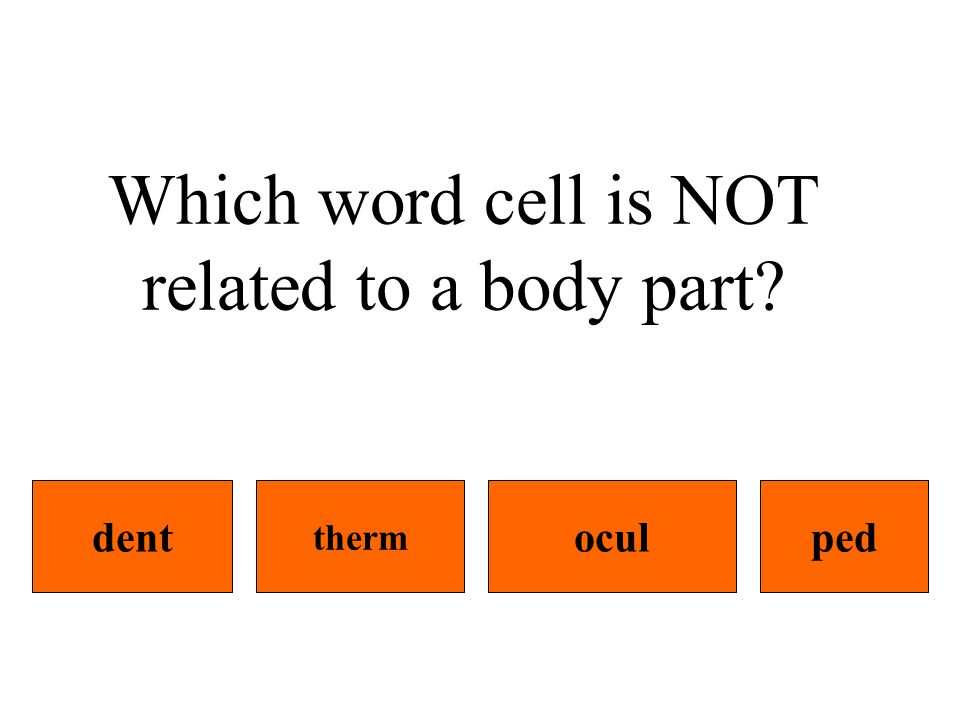 Which word cell is NOT related to a body part dentpedocul therm