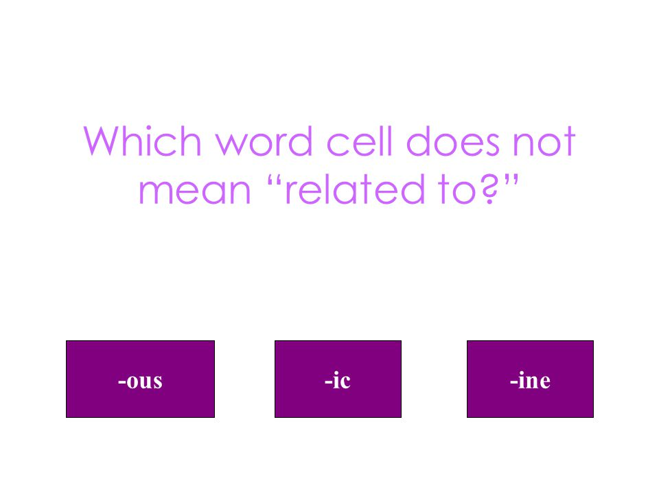Which word cell does not mean related to -ous-ine-ic