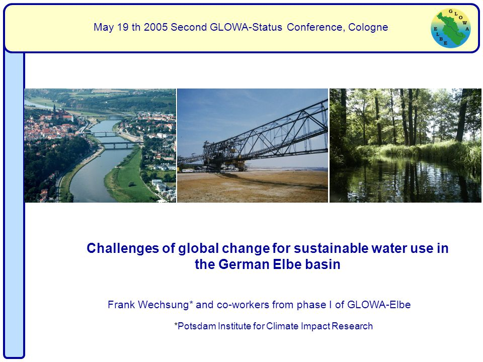 Frank Wechsung* and co-workers from phase I of GLOWA-Elbe May 19 th 2005 Second GLOWA-Status Conference, Cologne Challenges of global change for sustainable water use in the German Elbe basin *Potsdam Institute for Climate Impact Research