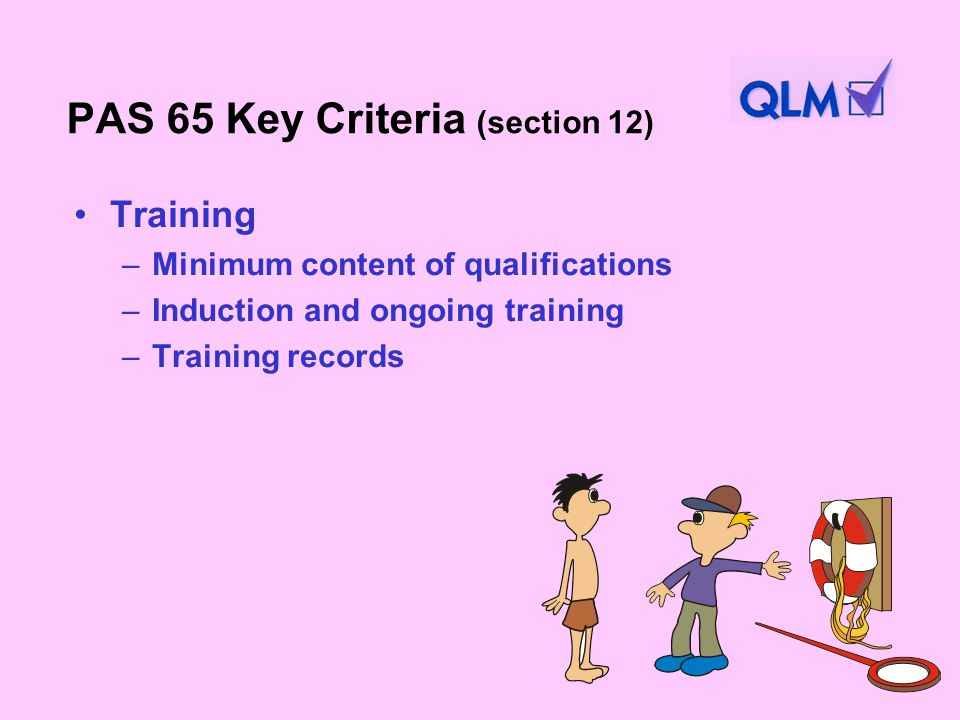 PAS 65 Key Criteria (section 12) Training –Minimum content of qualifications –Induction and ongoing training –Training records