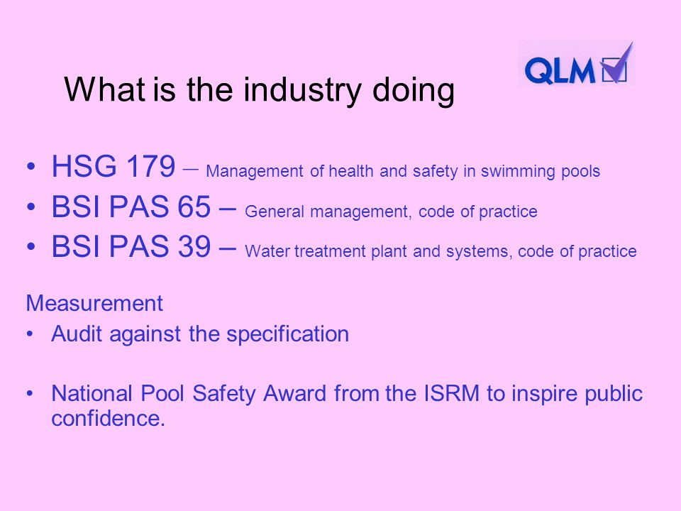 What is the industry doing HSG 179 – Management of health and safety in swimming pools BSI PAS 65 – General management, code of practice BSI PAS 39 – Water treatment plant and systems, code of practice Measurement Audit against the specification National Pool Safety Award from the ISRM to inspire public confidence.