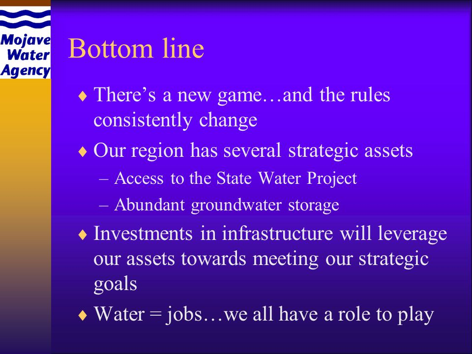 Bottom line Theres a new game…and the rules consistently change Our region has several strategic assets –Access to the State Water Project –Abundant groundwater storage Investments in infrastructure will leverage our assets towards meeting our strategic goals Water = jobs…we all have a role to play