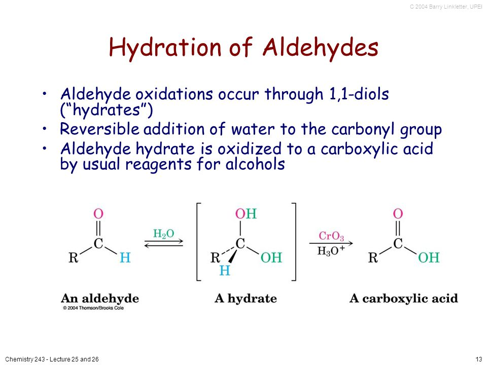 C 2004 Barry Linkletter, UPEI Chemistry Lecture 25 and 2613 Hydration of Aldehydes Aldehyde oxidations occur through 1,1-diols (hydrates) Reversible addition of water to the carbonyl group Aldehyde hydrate is oxidized to a carboxylic acid by usual reagents for alcohols