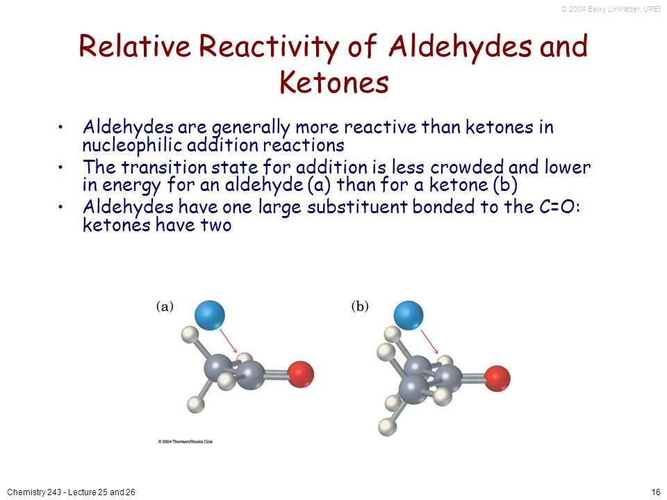 C 2004 Barry Linkletter, UPEI Chemistry Lecture 25 and 2616 Relative Reactivity of Aldehydes and Ketones Aldehydes are generally more reactive than ketones in nucleophilic addition reactions The transition state for addition is less crowded and lower in energy for an aldehyde (a) than for a ketone (b) Aldehydes have one large substituent bonded to the C=O: ketones have two