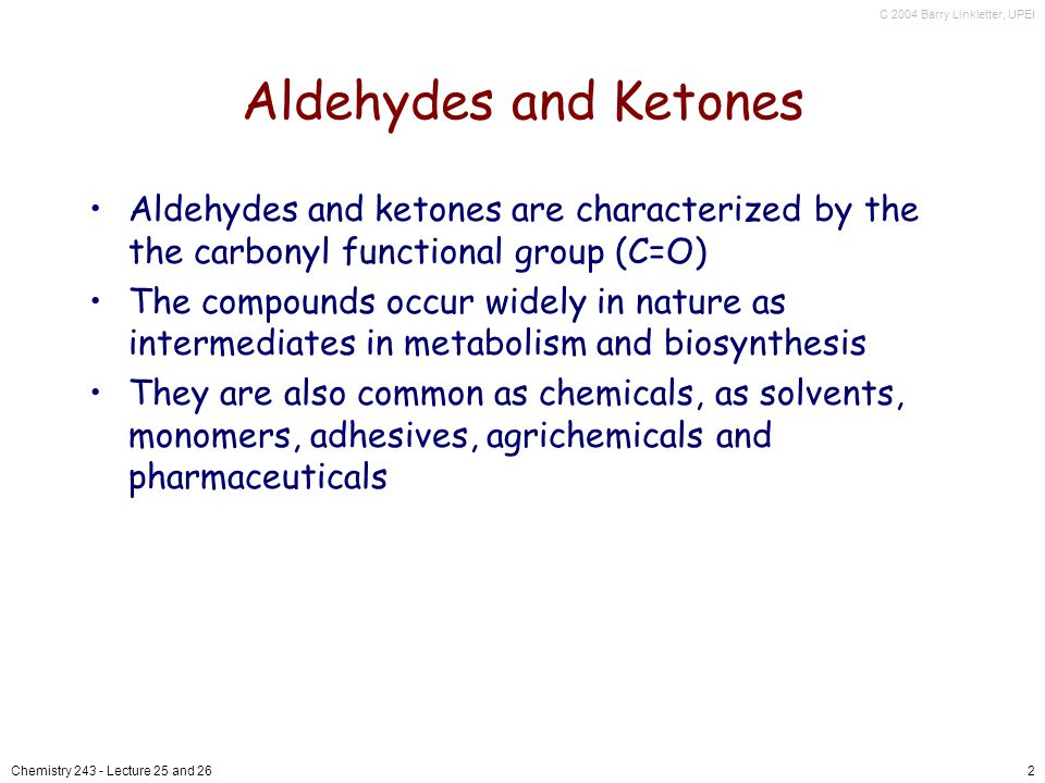C 2004 Barry Linkletter, UPEI Chemistry Lecture 25 and 262 Aldehydes and Ketones Aldehydes and ketones are characterized by the the carbonyl functional group (C=O) The compounds occur widely in nature as intermediates in metabolism and biosynthesis They are also common as chemicals, as solvents, monomers, adhesives, agrichemicals and pharmaceuticals