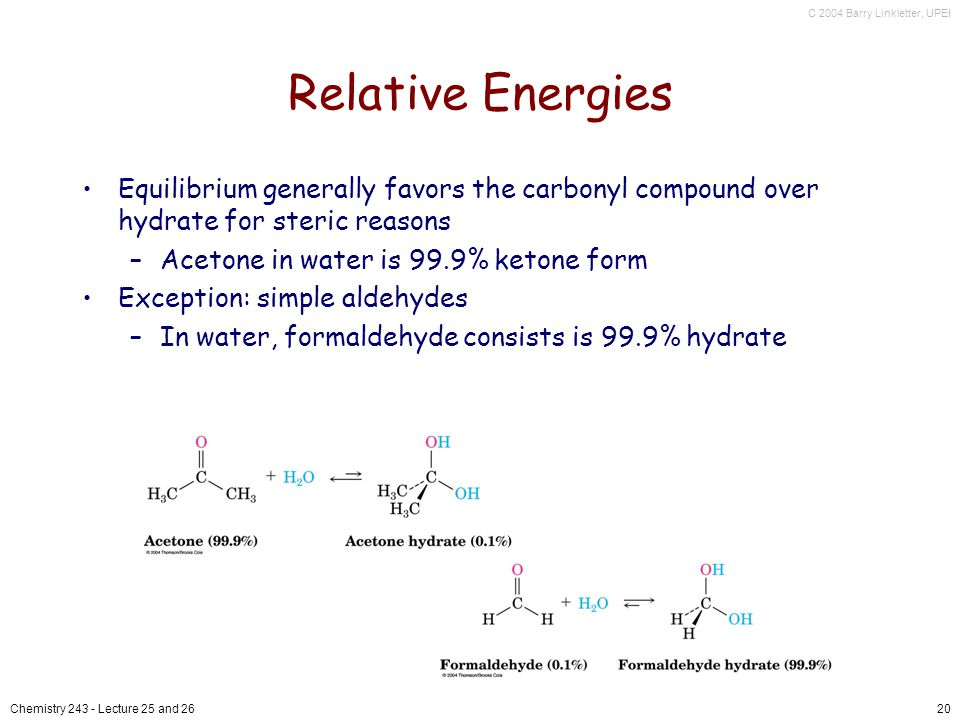 C 2004 Barry Linkletter, UPEI Chemistry Lecture 25 and 2620 Relative Energies Equilibrium generally favors the carbonyl compound over hydrate for steric reasons –Acetone in water is 99.9% ketone form Exception: simple aldehydes –In water, formaldehyde consists is 99.9% hydrate