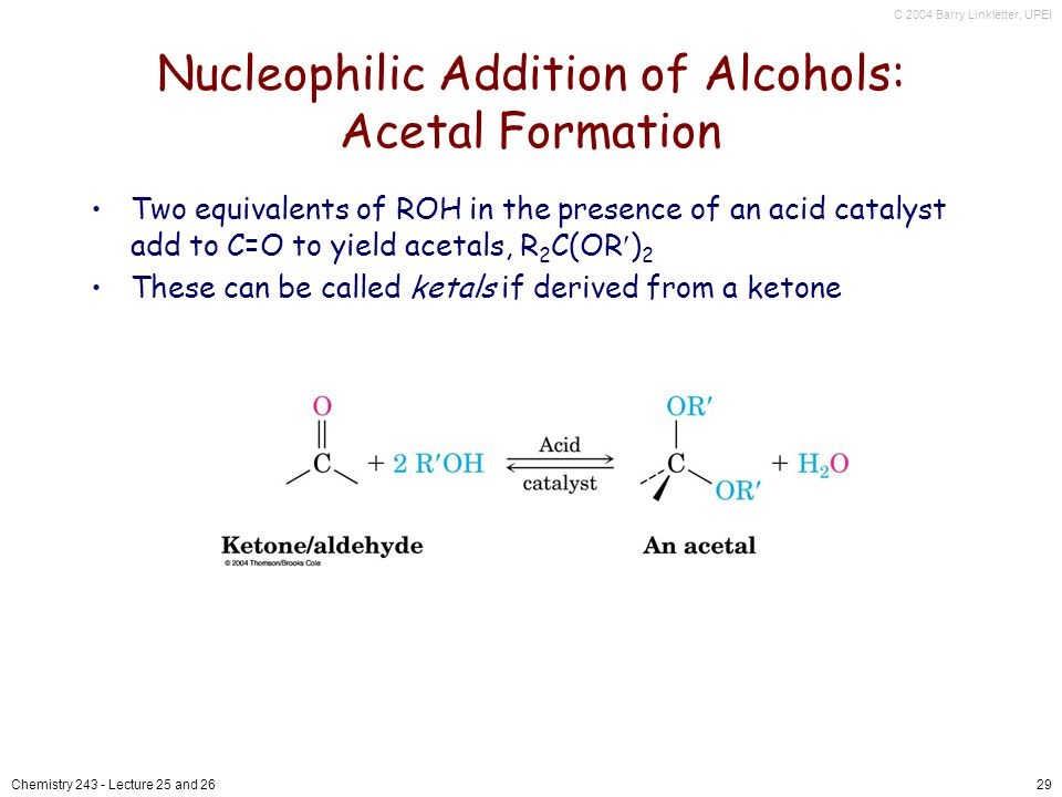 C 2004 Barry Linkletter, UPEI Chemistry Lecture 25 and 2629 Nucleophilic Addition of Alcohols: Acetal Formation Two equivalents of ROH in the presence of an acid catalyst add to C=O to yield acetals, R 2 C(OR ) 2 These can be called ketals if derived from a ketone