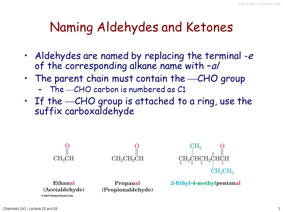 C 2004 Barry Linkletter, UPEI Chemistry 243 - Lecture 25 and 264 Naming Ketones Replace the terminal -e of the alkane name with –one Parent chain is the longest one that contains the ketone group –Numbering begins at the end nearer the carbonyl carbon