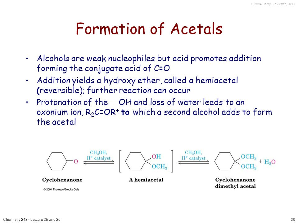 C 2004 Barry Linkletter, UPEI Chemistry Lecture 25 and 2630 Formation of Acetals Alcohols are weak nucleophiles but acid promotes addition forming the conjugate acid of C=O Addition yields a hydroxy ether, called a hemiacetal (reversible); further reaction can occur Protonation of the OH and loss of water leads to an oxonium ion, R 2 C=OR + to which a second alcohol adds to form the acetal