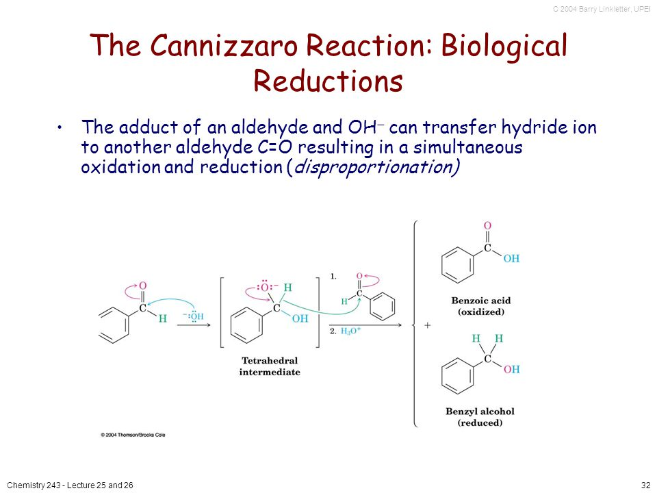 C 2004 Barry Linkletter, UPEI Chemistry Lecture 25 and 2632 The Cannizzaro Reaction: Biological Reductions The adduct of an aldehyde and OH can transfer hydride ion to another aldehyde C=O resulting in a simultaneous oxidation and reduction (disproportionation)