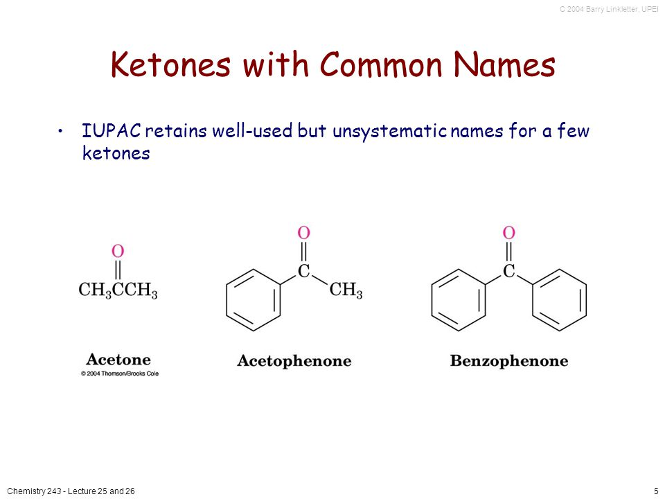 C 2004 Barry Linkletter, UPEI Chemistry 243 - Lecture 25 and 266 Ketones and Aldehydes as Substituents The R–C=O as a substituent is an acyl group is used with the suffix -yl from the root of the carboxylic acid –CH 3 CO: acetyl; CHO: formyl; C 6 H 5 CO: benzoyl The prefix oxo- is used if other functional groups are present and the doubly bonded oxygen is labeled as a substituent on a parent chain
