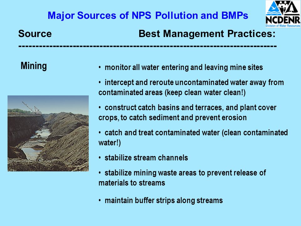 Major Sources of NPS Pollution and BMPs SourceBest Management Practices: ----------------------------------------------------------------------------- Mining monitor all water entering and leaving mine sites intercept and reroute uncontaminated water away from contaminated areas (keep clean water clean!) construct catch basins and terraces, and plant cover crops, to catch sediment and prevent erosion catch and treat contaminated water (clean contaminated water!) stabilize stream channels stabilize mining waste areas to prevent release of materials to streams maintain buffer strips along streams