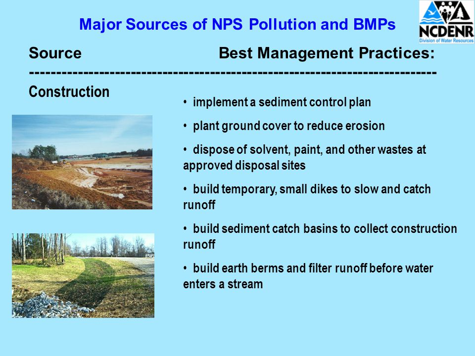 Major Sources of NPS Pollution and BMPs SourceBest Management Practices: ----------------------------------------------------------------------------- Construction implement a sediment control plan plant ground cover to reduce erosion dispose of solvent, paint, and other wastes at approved disposal sites build temporary, small dikes to slow and catch runoff build sediment catch basins to collect construction runoff build earth berms and filter runoff before water enters a stream
