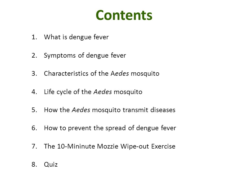 Contents 1.What is dengue fever 2.Symptoms of dengue fever 3.Characteristics of the Aedes mosquito 4.Life cycle of the Aedes mosquito 5.How the Aedes