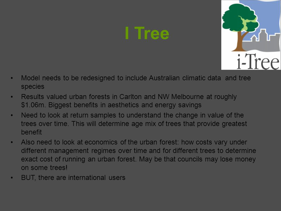 I Tree Model needs to be redesigned to include Australian climatic data and tree species Results valued urban forests in Carlton and NW Melbourne at roughly $1.06m.