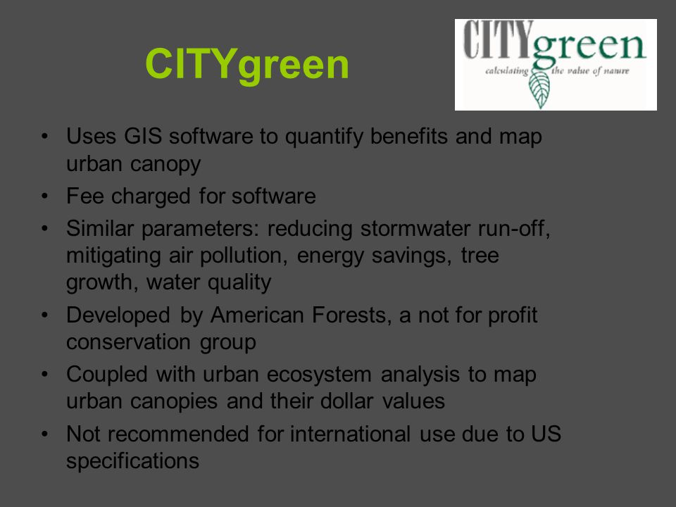 CITYgreen Uses GIS software to quantify benefits and map urban canopy Fee charged for software Similar parameters: reducing stormwater run-off, mitiga