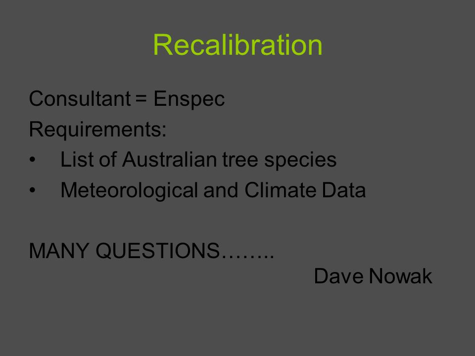 Recalibration Consultant = Enspec Requirements: List of Australian tree species Meteorological and Climate Data MANY QUESTIONS…….. Dave Nowak