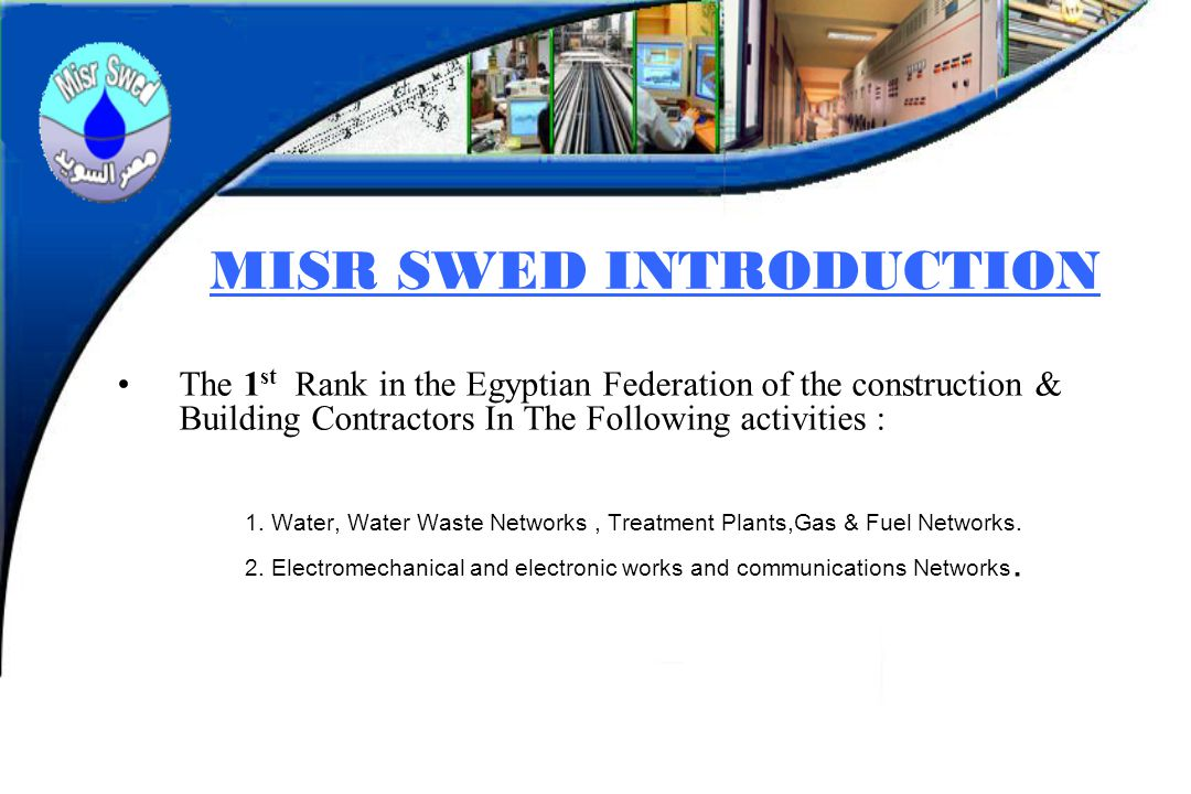 MISR SWED INTRODUCTION The 1 st Rank in the Egyptian Federation of the construction & Building Contractors In The Following activities : 1. Water, Wat