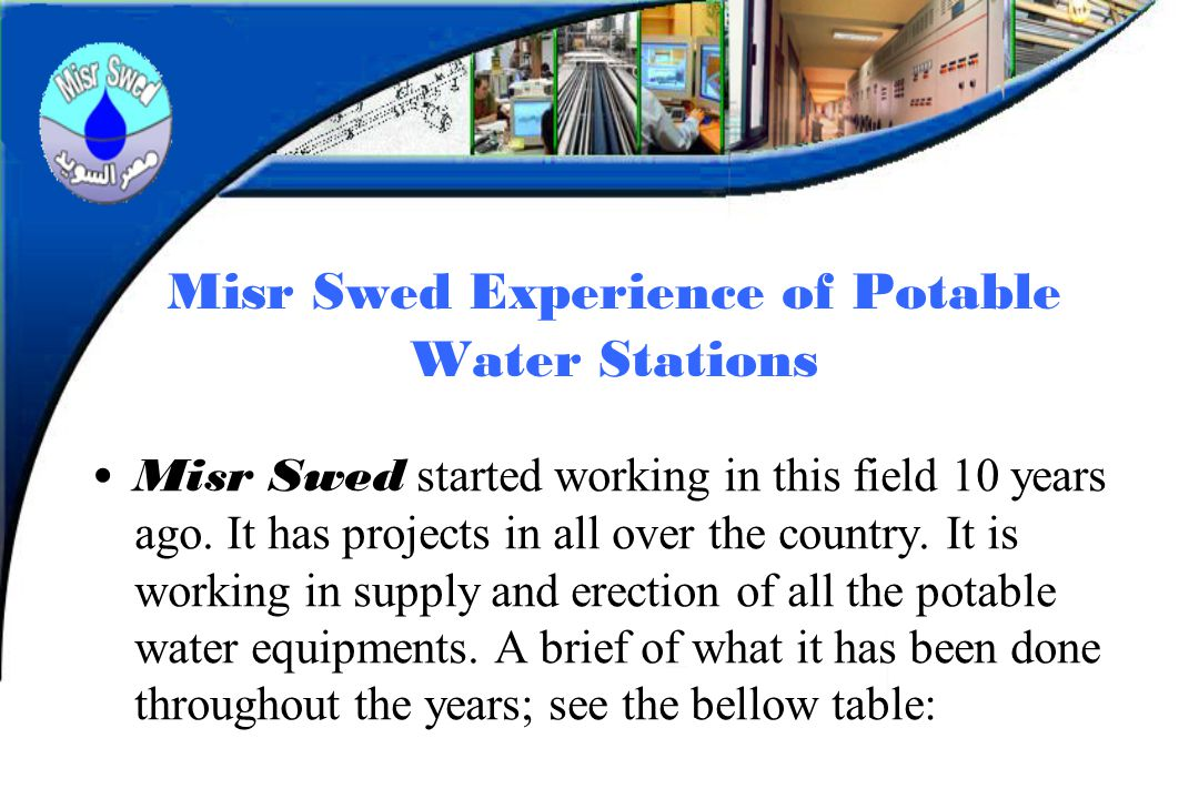 Misr Swed Experience of Potable Water Stations Misr Swed started working in this field 10 years ago. It has projects in all over the country. It is wo