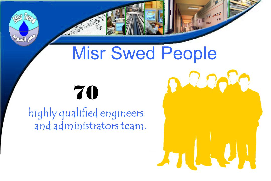 Misr Swed People 70 highly qualified engineers and administrators team.