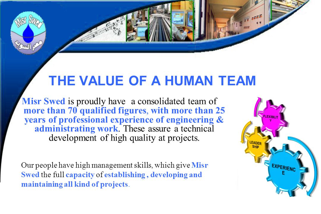 THE VALUE OF A HUMAN TEAM Misr Swed is proudly have a consolidated team of more than 70 qualified figures, with more than 25 years of professional exp